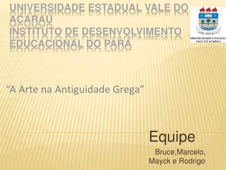 "UNIVERSIDADE ESTADUAL VALE DO ACARAÚINSTITUTO DE DESENVOLVIMENTO EDUCACIONAL DO PARÁ <br />""A Arte na Antiguidade Grega""<b..."