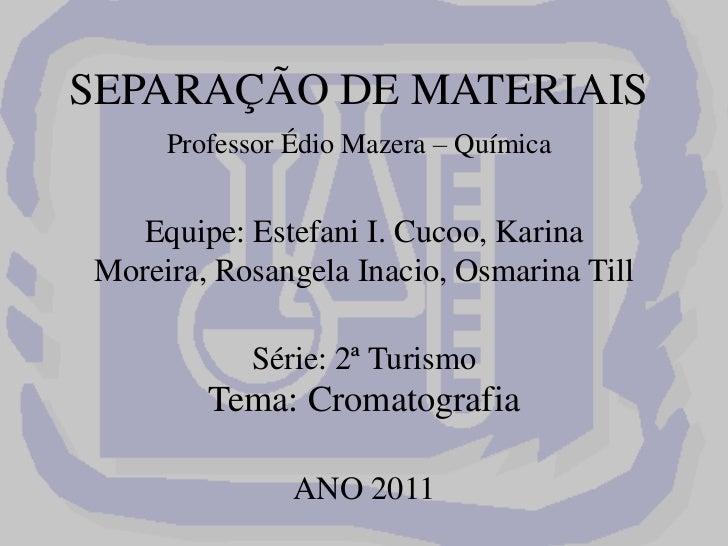 SEPARAÇÃO DE MATERIAISProfessor ÉdioMazera – QuímicaEquipe: Estefani I. Cucoo, Karina Moreira, Rosangela Inacio, Osmarin...