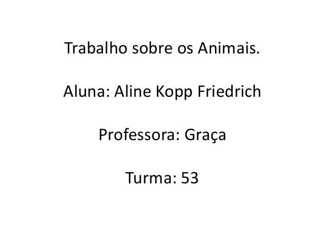 Trabalho sobre os Animais. Aluna: Aline Kopp Friedrich Professora: Graça Turma: 53