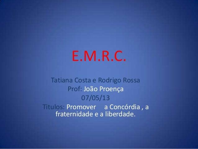 E.M.R.C.Tatiana Costa e Rodrigo RossaProf: João Proença07/05/13Titulos: Promover a Concórdia , afraternidade e a liberdade.