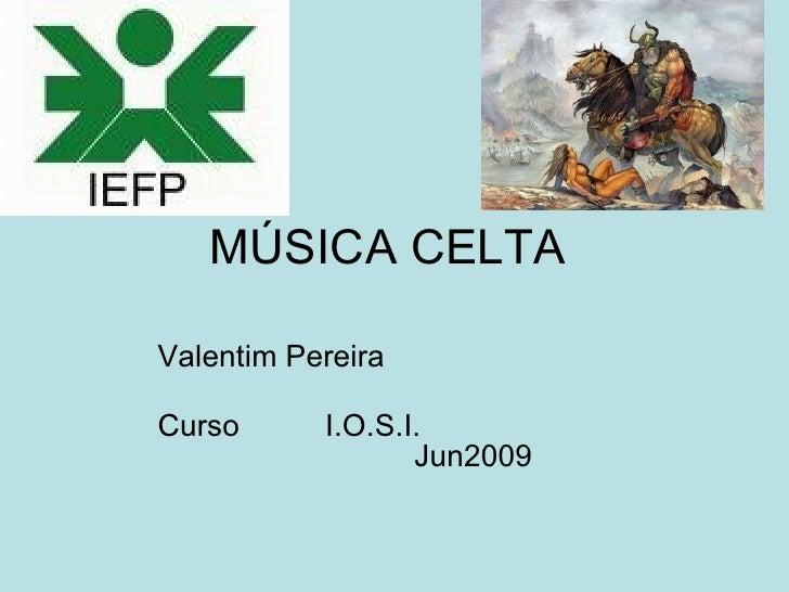 MÚSICA CELTA  Valentim Pereira  Curso      I.O.S.I.                   Jun2009