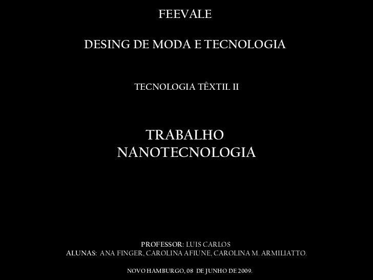 FEEVALE  DESING DE MODA E TECNOLOGIA  TECNOLOGIA TÊXTIL II TRABALHO  NANOTECNOLOGIA  PROFESSOR:  LUIS CARLOS  ALUNAS:  ANA...