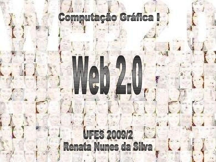 Web 2.0 UFES 2009/2  Renata Nunes da Silva Computação Gráfica I