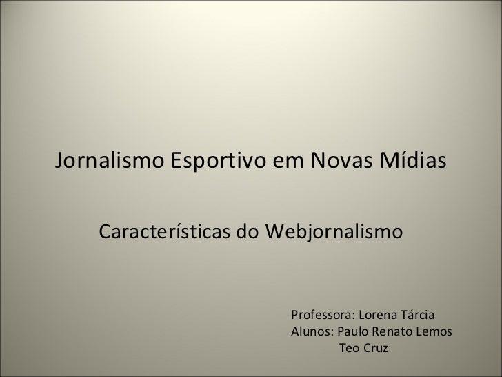 Jornalismo Esportivo em Novas Mídias Características do Webjornalismo Professora: Lorena Tárcia Alunos: Paulo Renato Lemos...