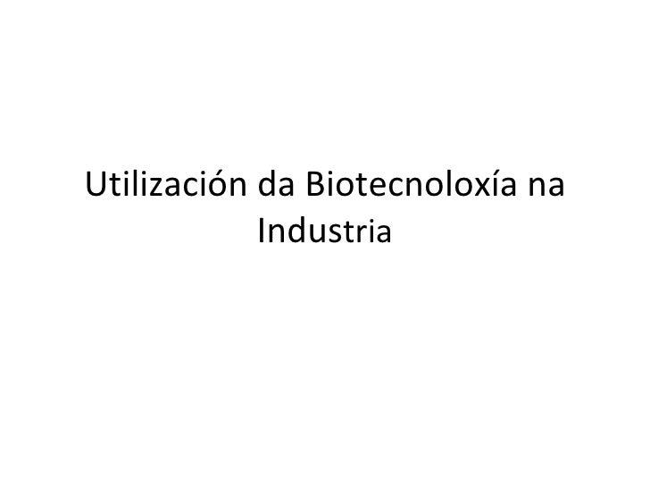 Utilización da Biotecnoloxía na             Industria