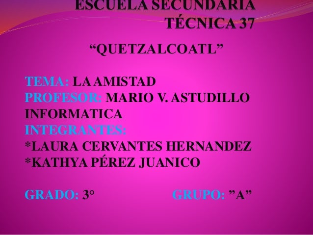 """QUETZALCOATL"" TEMA: LAAMISTAD PROFESOR: MARIO V. ASTUDILLO INFORMATICA INTEGRANTES: *LAURA CERVANTES HERNANDEZ *KATHYA PÉ..."