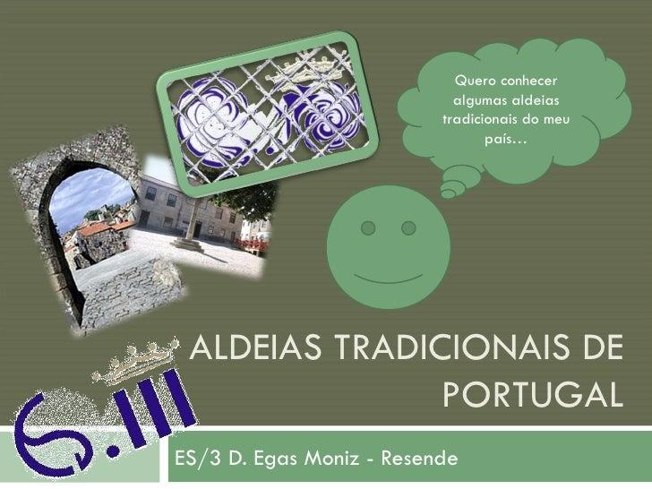 ALDEIAS TRADICIONAIS DE PORTUGAL ES/3 D. Egas Moniz - Resende Quero conhecer algumas aldeias tradicionais do meu país…