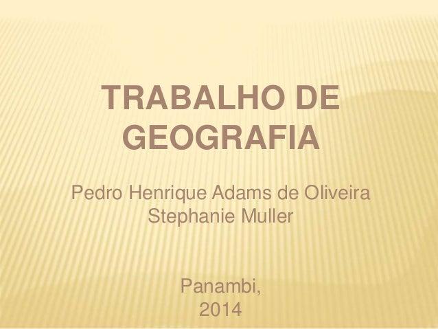 TRABALHO DE  GEOGRAFIA  Pedro Henrique Adams de Oliveira  Stephanie Muller  Panambi,  2014