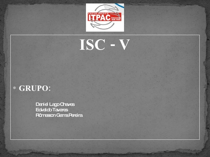 <ul><li>ISC - V </li></ul><ul><li>GRUPO: </li></ul><ul><ul><ul><li>Daniel Lago Chaves </li></ul></ul></ul><ul><ul><ul><li>...