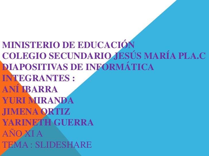 MINISTERIO DE EDUCACIÓNCOLEGIO SECUNDARIO JESÚS MARÍA PLA.CDIAPOSITIVAS DE INFORMÁTICAINTEGRANTES :ANÍ IBARRAYURI MIRANDAJ...