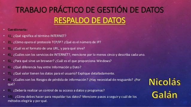 TRABAJO PRÁCTICO DE GESTIÓN DE DATOS RESPALDO DE DATOS • Cuestionario: • 1)_ ¿Qué significa el término INTERNET? • 2)_ ¿Có...