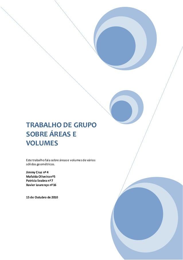 TRABALHO DE GRUPO SOBRE ÁREAS E VOLUMES Este trabalhofala sobre árease volumesde vários sólidosgeométricos. Jimmy Cruz nº ...