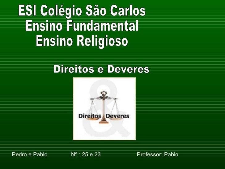 ESI Colégio São Carlos Ensino Fundamental Ensino Religioso Pedro e Pablo  Nº.: 25 e 23  Professor: Pablo Direitos e Deveres