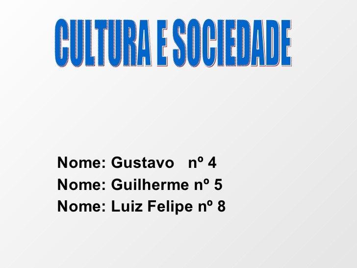 Nome: Gustavo  nº 4 Nome: Guilherme nº 5 Nome: Luiz Felipe nº 8 CULTURA E SOCIEDADE