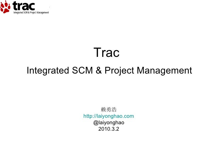 Integrated SCM & Project Management Trac 赖勇浩 http://laiyonghao.com @laiyonghao 2010.3.2