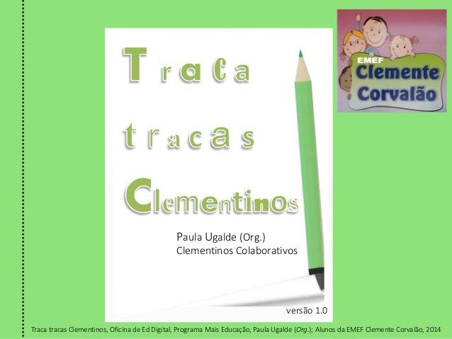 Paula Ugalde (Org.) Clementinos Colaborativos versão 1.0 Traca tracas Clementinos, Oficina de Ed Digital, Programa Mais Ed...