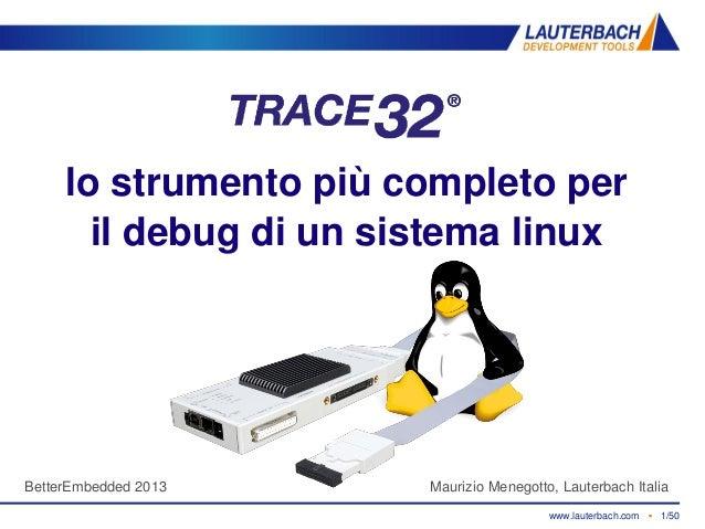 www.lauterbach.com ▪ 1/50TRACE32 debugging linux ▪ Maurizio Menegotto ▪ Luglio 2013 lo strumento più completo per il debug...
