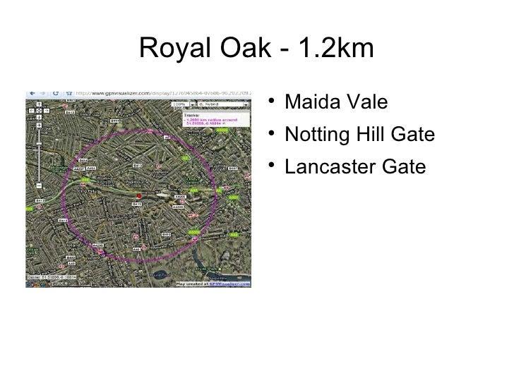 Royal Oak - 1.2km <ul><li>Maida Vale </li></ul><ul><li>Notting Hill Gate </li></ul><ul><li>Lancaster Gate </li></ul>