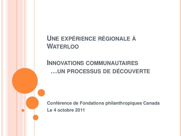 UNE EXPÉRIENCE RÉGIONALE ÀWATERLOOINNOVATIONS COMMUNAUTAIRES …UN PROCESSUS DE DÉCOUVERTEConférence de Fondations philanthr...