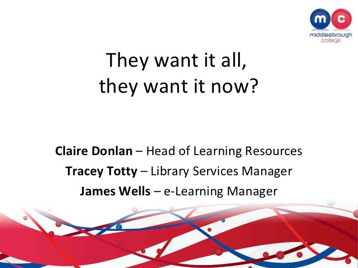 They want it all,       they want it now?Claire Donlan – Head of Learning Resources  Tracey Totty – Library Services Manag...