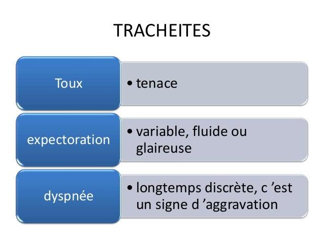 TRACHEITES • tenaceToux • variable, fluide ou glaireuse expectoration • longtemps discrète, c 'est un signe d 'aggravation...