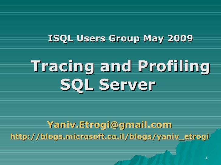 ISQL Users Group May 2009 Tracing and Profiling SQL Server   [email_address] http://blogs.microsoft.co.il/blogs/yaniv_etrogi