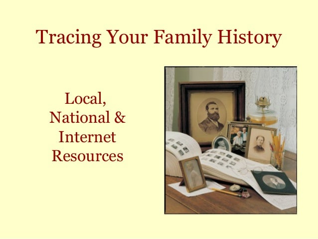 Tracing Your Family History Local, National & Internet Resources