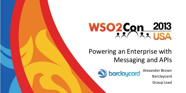 Powering	   an	   Enterprise	   with	    Messaging	   and	   APIs	    Alexander	   Brown	    Barclaycard	    Group	   Lead...