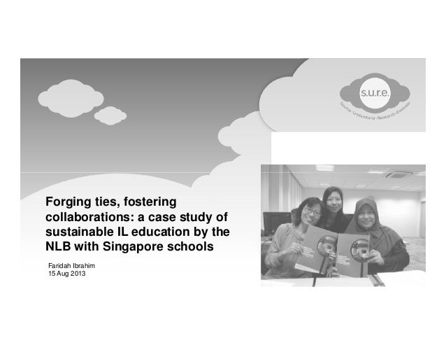 Forging ties, fostering collaborations: a case study of sustainable IL education by the NLB with Singapore schools Faridah...