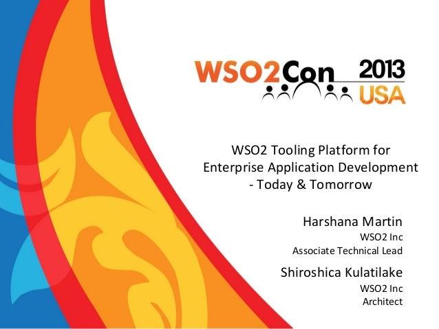 WSO2 Tooling Platform for Enterprise Application Development - Today & Tomorrow Harshana Martin WSO2 Inc Associate Technic...