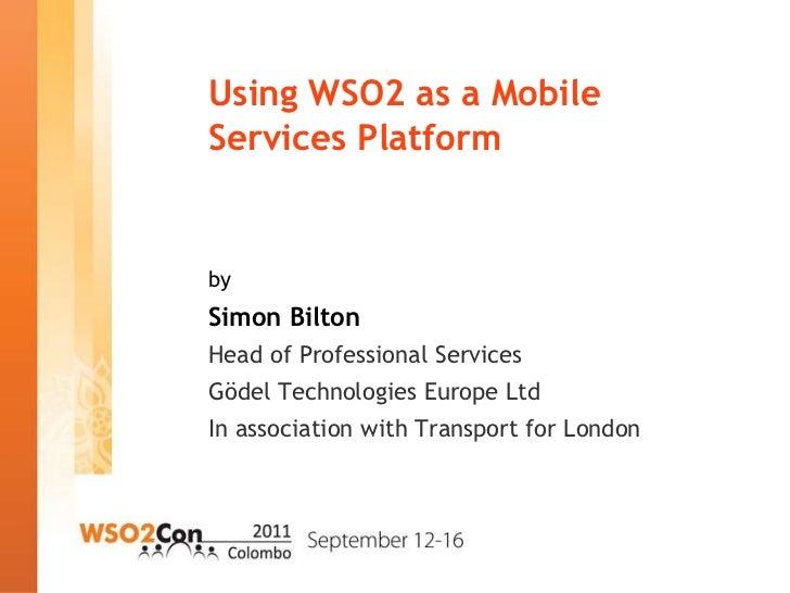 Using WSO2 as a MobileServices PlatformbySimon BiltonHead of Professional ServicesGödel Technologies Europe LtdIn associat...