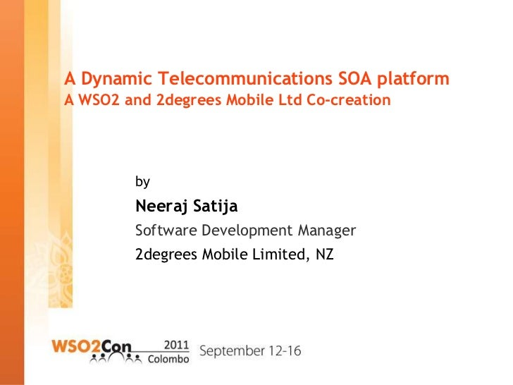 A Dynamic Telecommunications SOA platformA WSO2 and 2degrees Mobile Ltd Co-creation         by         Neeraj Satija      ...