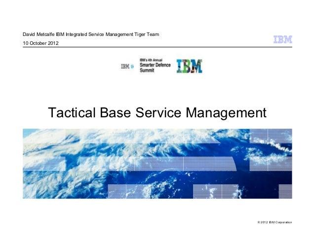 David Metcalfe IBM Integrated Service Management Tiger Team10 October 2012          Tactical Base Service Management      ...