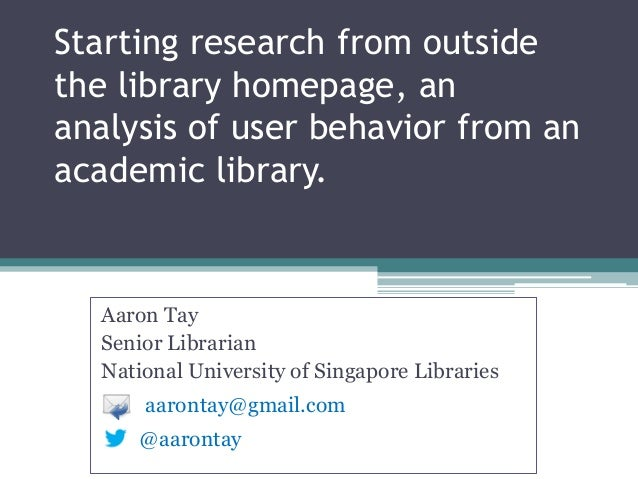 Starting research from outside the library homepage, an analysis of user behavior from an academic library. Aaron Tay Seni...