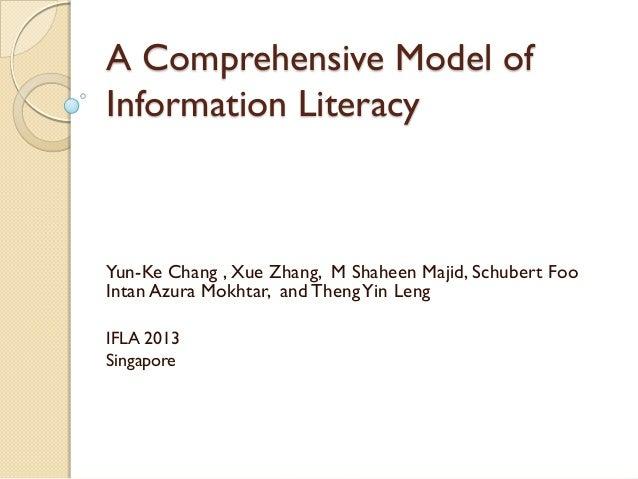 A Comprehensive Model of Information Literacy Yun-Ke Chang , Xue Zhang, M Shaheen Majid, Schubert Foo Intan Azura Mokhtar,...