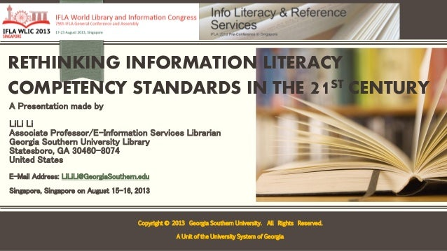 RETHINKING INFORMATION LITERACY COMPETENCY STANDARDS IN THE 21ST CENTURY A Presentation made by LiLi Li Associate Professo...