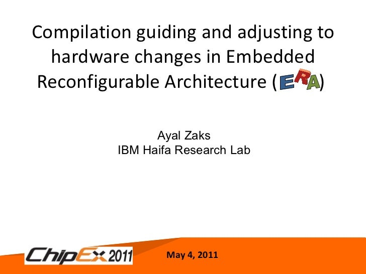 Compilation guiding and adjusting to hardware changes in Embedded Reconfigurable Architecture (  )  May 4, 2011 Ayal Zaks ...