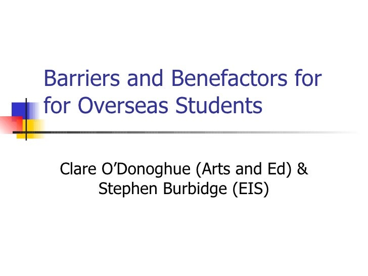 Barriers and Benefactors forfor Overseas Students Clare O'Donoghue (Arts and Ed) &      Stephen Burbidge (EIS)