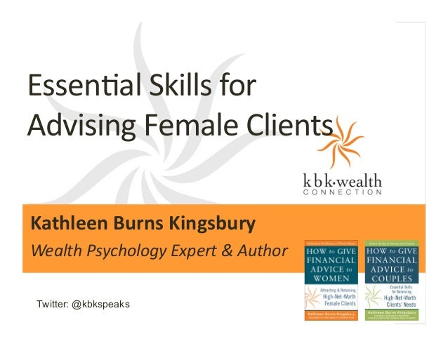 Essen%al	   Skills	   for	   	    Advising	   Female	   Clients  	     Kathleen	   Burns	   Kingsbury	   	    Wealth	   Ps...