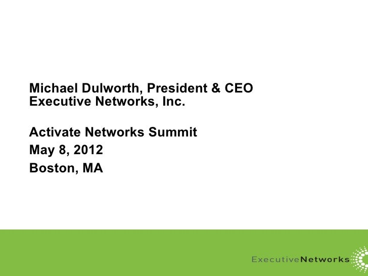 Michael Dulworth, President & CEOExecutive Networks, Inc.Activate Networks SummitMay 8, 2012Boston, MA