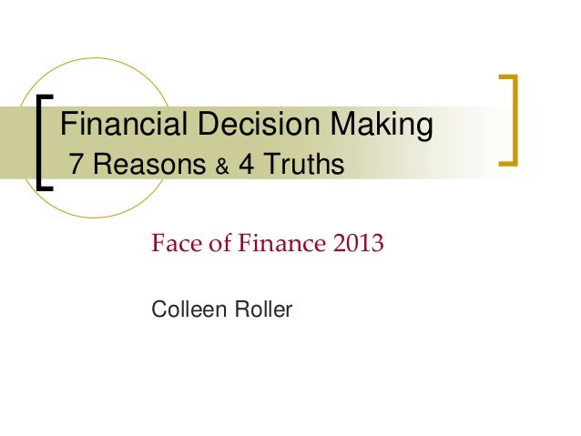 Financial Decision Making 7 Reasons & 4 Truths Face of Finance 2013 Colleen Roller
