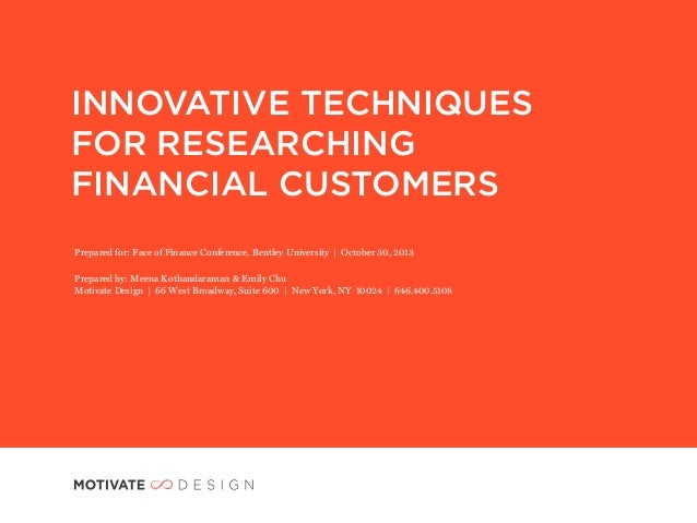 INNOVATIVE TECHNIQUES FOR RESEARCHING FINANCIAL CUSTOMERS Prepared for: Face of Finance Conference, Bentley University | O...