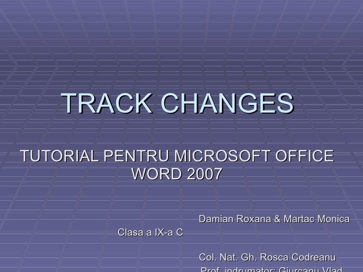TRACK CHANGES  TUTORIAL PENTRU MICROSOFT OFFICE WORD 2007 Damian Roxana & Martac Monica Clasa a IX-a C  Col. Nat. Gh. Rosc...