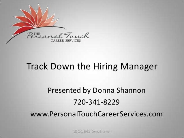 Track Down the Hiring Manager Presented by Donna Shannon 720-341-8229 www.PersonalTouchCareerServices.com (c)2010, 2012 Do...
