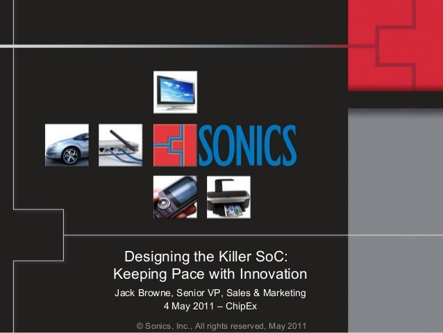© Sonics, Inc., All rights reserved, May 2011 Designing the Killer SoC: Keeping Pace with Innovation Jack Browne, Senior V...