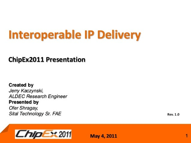 May 4, 2011 1May 4, 2011 1 Interoperable IP Delivery ChipEx2011 Presentation Rev. 1.0 Created by Jerry Kaczynski, ALDEC Re...