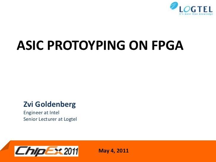 ASIC PROTOYPING ON FPGA<br />Zvi Goldenberg  <br />Engineer at Intel <br />Senior Lecturer at Logtel <br />May 4, 2011<br />