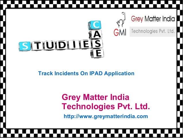 Grey Matter India Technologies Pvt. Ltd. http://www.greymatterindia.com Track Incidents On IPAD Application