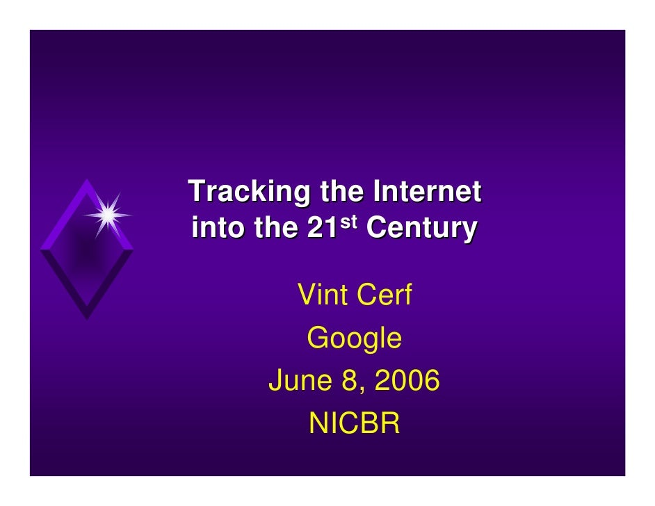 Tracking the Internet into the 21st Century         Vint Cerf         Google      June 8, 2006         NICBR