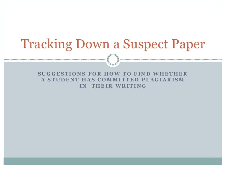 Tracking Down a Suspect Paper  SUGGESTIONS FOR HOW TO FIND WHETHER   A STUDENT HAS COMMITTED PLAGIARISM            IN THEI...
